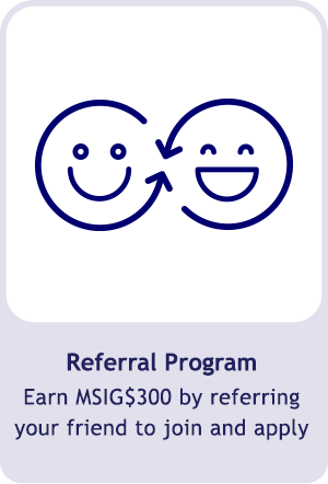 Referral Program, earn 300 MSIG$ by referring your friend to join and apply with MSIG